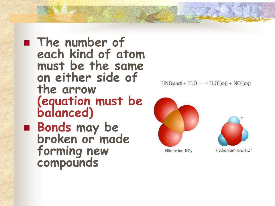 The number of each kind of atom must be the same on either side of the arrow (equation must be balanced) Bonds may be broken or made forming new compo