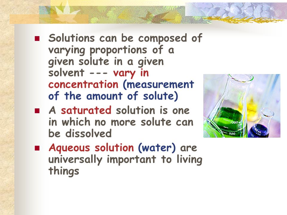 Solutions can be composed of varying proportions of a given solute in a given solvent --- vary in concentration (measurement of the amount of solute) A saturated solution is one in which no more solute can be dissolved Aqueous solution (water) are universally important to living things