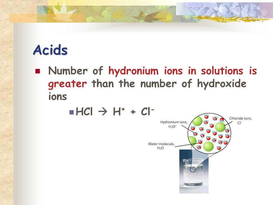 Acids Number of hydronium ions in solutions is greater than the number of hydroxide ions HCl H + + Cl -