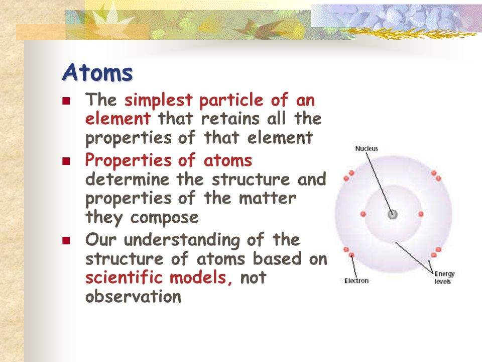 Atoms The simplest particle of an element that retains all the properties of that element Properties of atoms determine the structure and properties o
