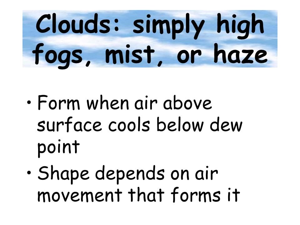 Clouds: simply high fogs, mist, or haze Form when air above surface cools below dew point Shape depends on air movement that forms it