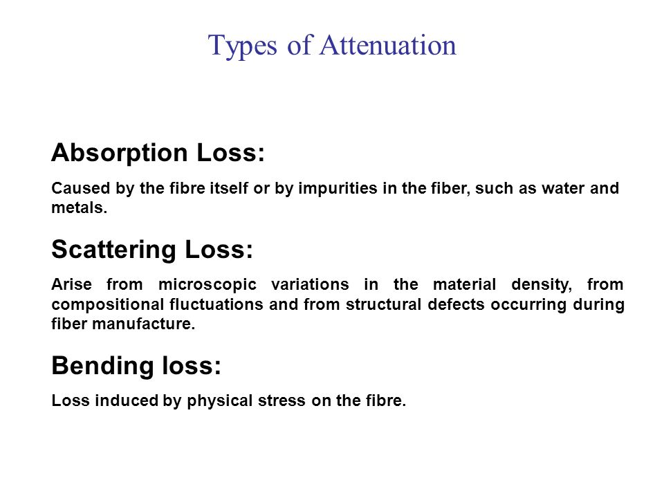Types of Attenuation Absorption Loss: Caused by the fibre itself or by impurities in the fiber, such as water and metals. Scattering Loss: Arise from