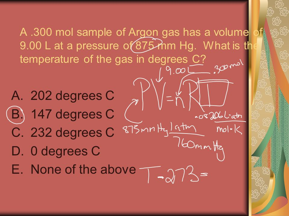 A.300 mol sample of Argon gas has a volume of 9.00 L at a pressure of 875 mm Hg. What is the temperature of the gas in degrees C? A.202 degrees C B.14