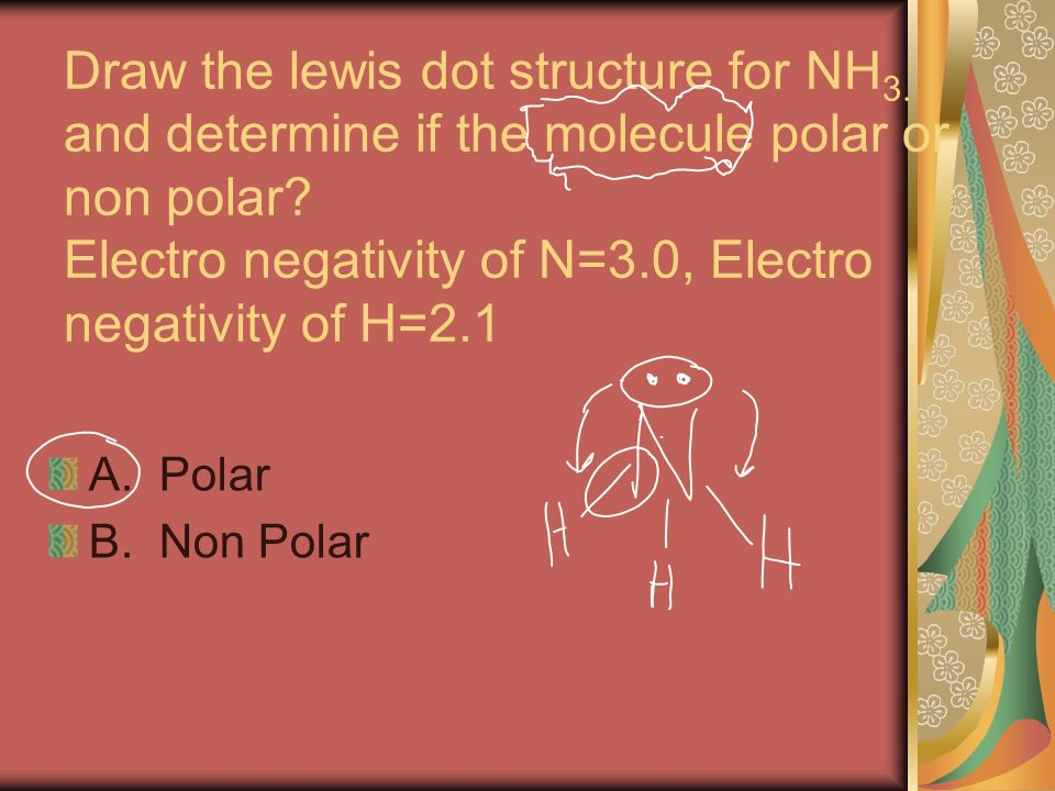 Draw the lewis dot structure for NH 3. and determine if the molecule polar or non polar? Electro negativity of N=3.0, Electro negativity of H=2.1 A. P