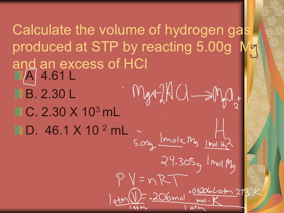 Calculate the volume of hydrogen gas produced at STP by reacting 5.00g Mg and an excess of HCl A 4.61 L B. 2.30 L C. 2.30 X 10 3 mL D. 46.1 X 10 2 mL