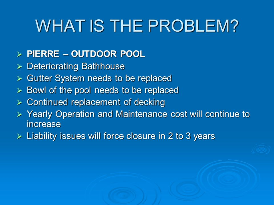 WHAT IS THE PROBLEM? PIERRE – OUTDOOR POOL PIERRE – OUTDOOR POOL Deteriorating Bathhouse Deteriorating Bathhouse Gutter System needs to be replaced Gu