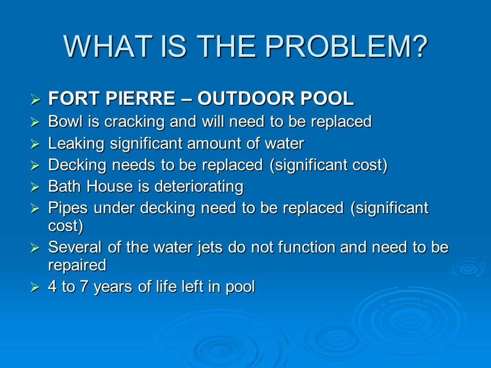 WHAT IS THE PROBLEM? FORT PIERRE – OUTDOOR POOL FORT PIERRE – OUTDOOR POOL Bowl is cracking and will need to be replaced Bowl is cracking and will nee