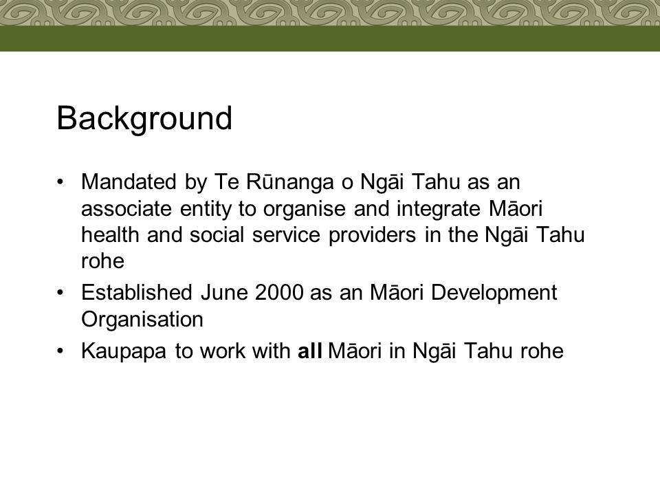 Background Mandated by Te Rūnanga o Ngāi Tahu as an associate entity to organise and integrate Māori health and social service providers in the Ngāi Tahu rohe Established June 2000 as an Māori Development Organisation Kaupapa to work with all Māori in Ngāi Tahu rohe