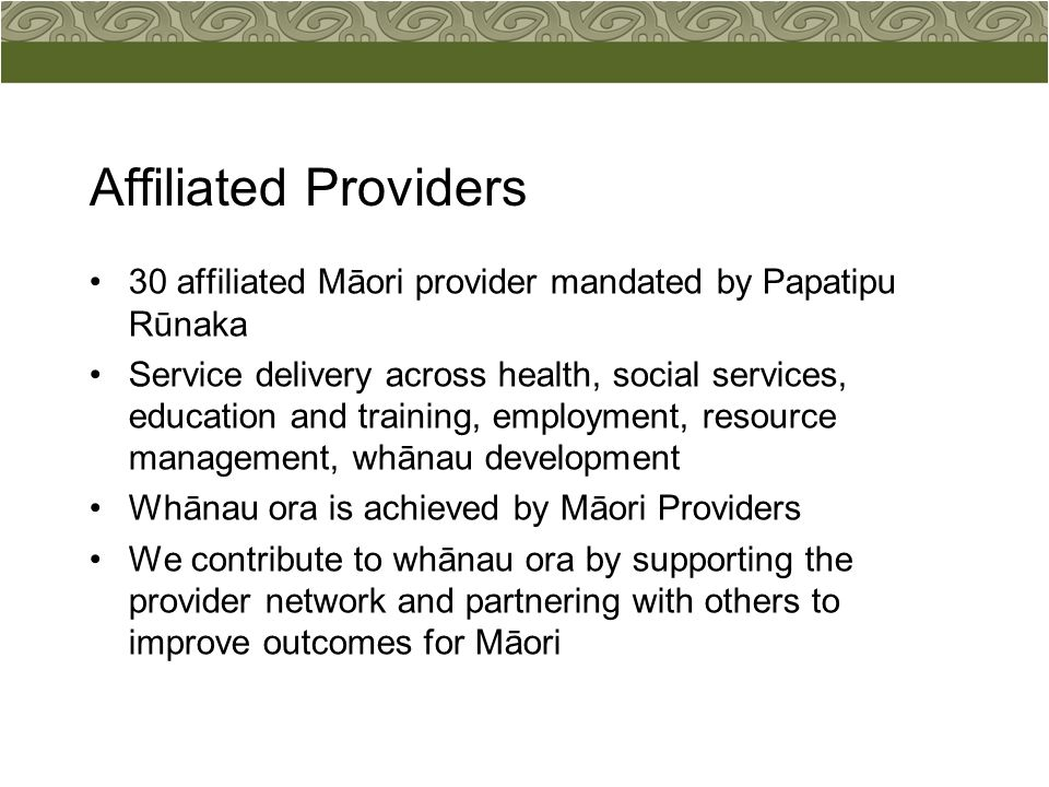 Affiliated Providers 30 affiliated Māori provider mandated by Papatipu Rūnaka Service delivery across health, social services, education and training, employment, resource management, whānau development Whānau ora is achieved by Māori Providers We contribute to whānau ora by supporting the provider network and partnering with others to improve outcomes for Māori