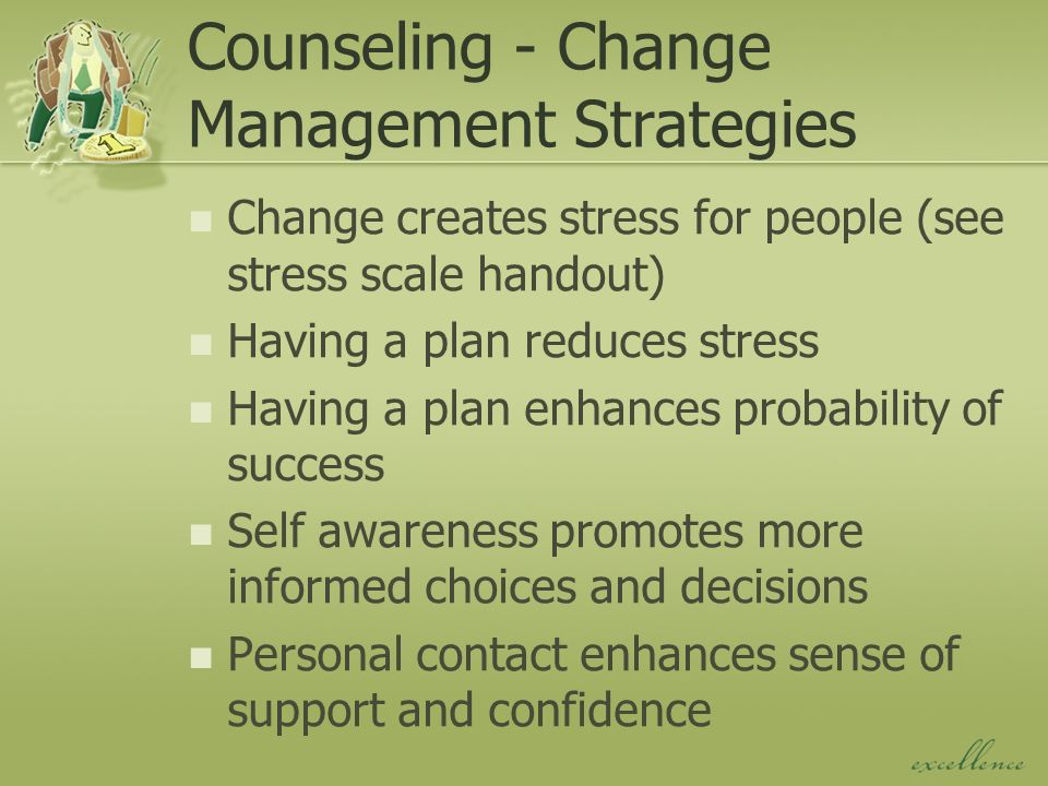 Counseling - Change Management Strategies Change creates stress for people (see stress scale handout) Having a plan reduces stress Having a plan enhances probability of success Self awareness promotes more informed choices and decisions Personal contact enhances sense of support and confidence