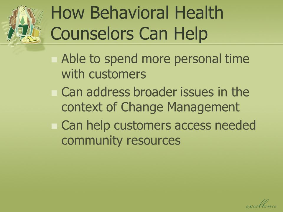 How Behavioral Health Counselors Can Help Able to spend more personal time with customers Can address broader issues in the context of Change Management Can help customers access needed community resources
