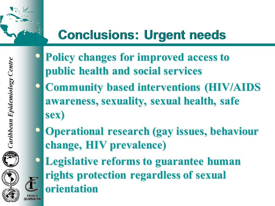 Caribbean Epidemiology Centre Conclusions: Urgent needs Policy changes for improved access to public health and social services Policy changes for imp