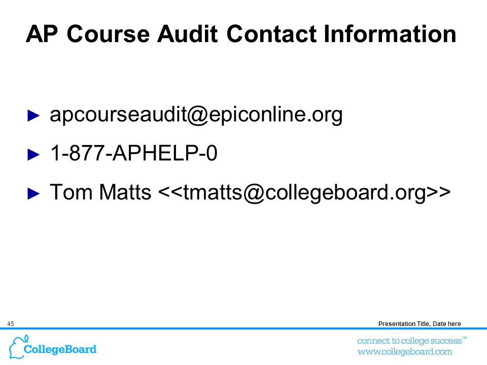 45Presentation Title, Date here AP Course Audit Contact Information apcourseaudit@epiconline.org 1-877-APHELP-0 Tom Matts >