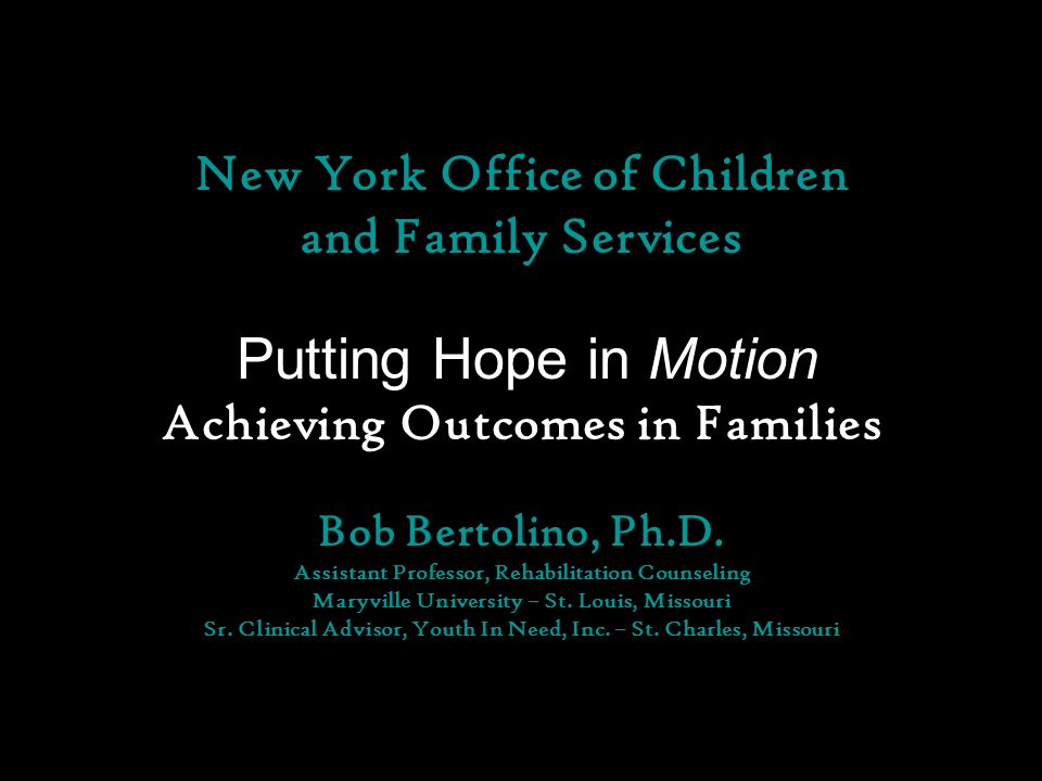 New York Office of Children and Family Services Putting Hope in Motion Achieving Outcomes in Families Bob Bertolino, Ph.D.