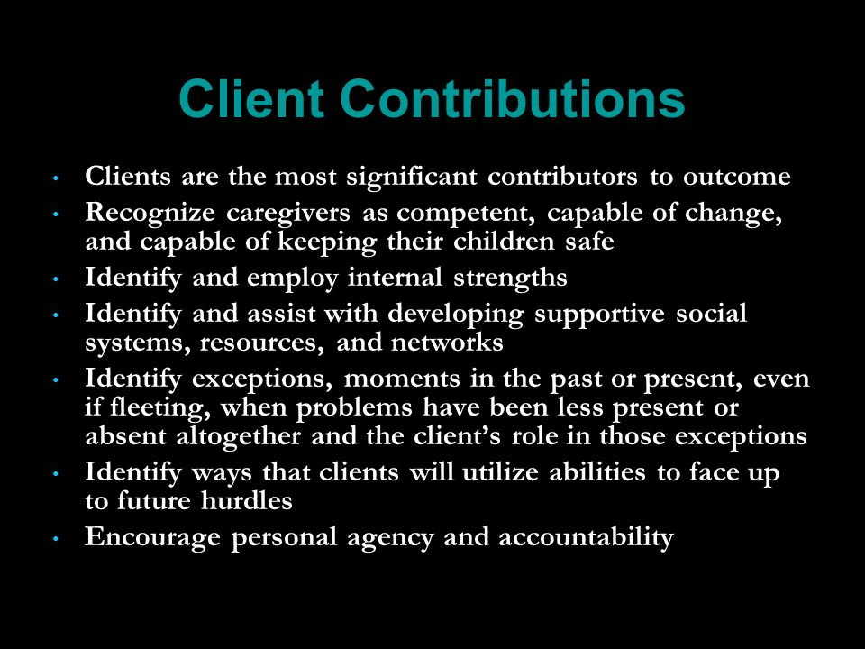Client Contributions Clients are the most significant contributors to outcome Recognize caregivers as competent, capable of change, and capable of keeping their children safe Identify and employ internal strengths Identify and assist with developing supportive social systems, resources, and networks Identify exceptions, moments in the past or present, even if fleeting, when problems have been less present or absent altogether and the clients role in those exceptions Identify ways that clients will utilize abilities to face up to future hurdles Encourage personal agency and accountability