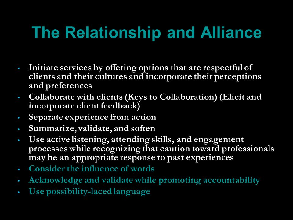 The Relationship and Alliance Initiate services by offering options that are respectful of clients and their cultures and incorporate their perceptions and preferences Collaborate with clients (Keys to Collaboration) (Elicit and incorporate client feedback) Separate experience from action Summarize, validate, and soften Use active listening, attending skills, and engagement processes while recognizing that caution toward professionals may be an appropriate response to past experiences Consider the influence of words Acknowledge and validate while promoting accountability Use possibility-laced language