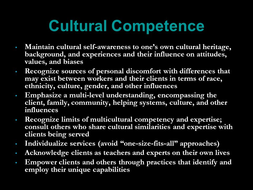Cultural Competence Maintain cultural self-awareness to ones own cultural heritage, background, and experiences and their influence on attitudes, values, and biases Recognize sources of personal discomfort with differences that may exist between workers and their clients in terms of race, ethnicity, culture, gender, and other influences Emphasize a multi-level understanding, encompassing the client, family, community, helping systems, culture, and other influences Recognize limits of multicultural competency and expertise; consult others who share cultural similarities and expertise with clients being served Individualize services (avoid one-size-fits-all approaches) Acknowledge clients as teachers and experts on their own lives Empower clients and others through practices that identify and employ their unique capabilities