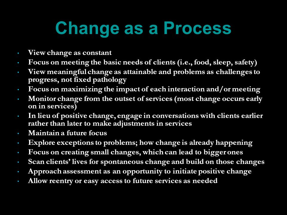 Change as a Process View change as constant Focus on meeting the basic needs of clients (i.e., food, sleep, safety) View meaningful change as attainable and problems as challenges to progress, not fixed pathology Focus on maximizing the impact of each interaction and/or meeting Monitor change from the outset of services (most change occurs early on in services) In lieu of positive change, engage in conversations with clients earlier rather than later to make adjustments in services Maintain a future focus Explore exceptions to problems; how change is already happening Focus on creating small changes, which can lead to bigger ones Scan clients lives for spontaneous change and build on those changes Approach assessment as an opportunity to initiate positive change Allow reentry or easy access to future services as needed