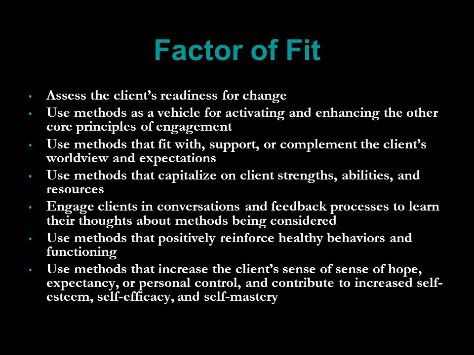 Factor of Fit Assess the clients readiness for change Use methods as a vehicle for activating and enhancing the other core principles of engagement Use methods that fit with, support, or complement the clients worldview and expectations Use methods that capitalize on client strengths, abilities, and resources Engage clients in conversations and feedback processes to learn their thoughts about methods being considered Use methods that positively reinforce healthy behaviors and functioning Use methods that increase the clients sense of sense of hope, expectancy, or personal control, and contribute to increased self- esteem, self-efficacy, and self-mastery