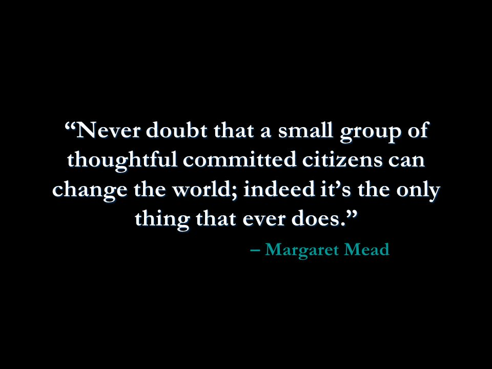 Never doubt that a small group of thoughtful committed citizens can change the world; indeed its the only thing that ever does.