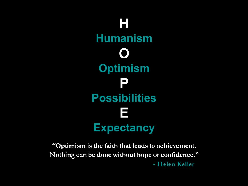 H Humanism O Optimism P Possibilities E Expectancy Optimism is the faith that leads to achievement.