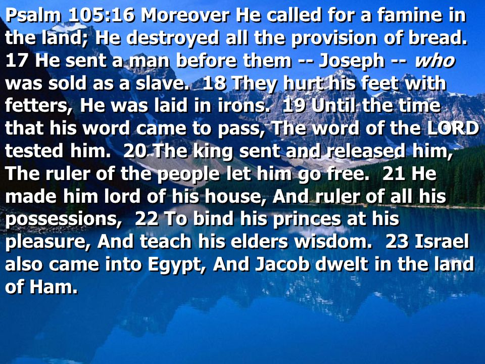 Psalm 105:16 Moreover He called for a famine in the land; He destroyed all the provision of bread. 17 He sent a man before them -- Joseph -- who was s
