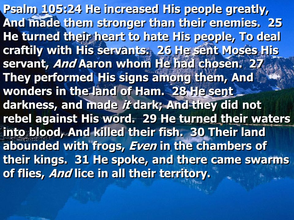 Psalm 105:24 He increased His people greatly, And made them stronger than their enemies. 25 He turned their heart to hate His people, To deal craftily