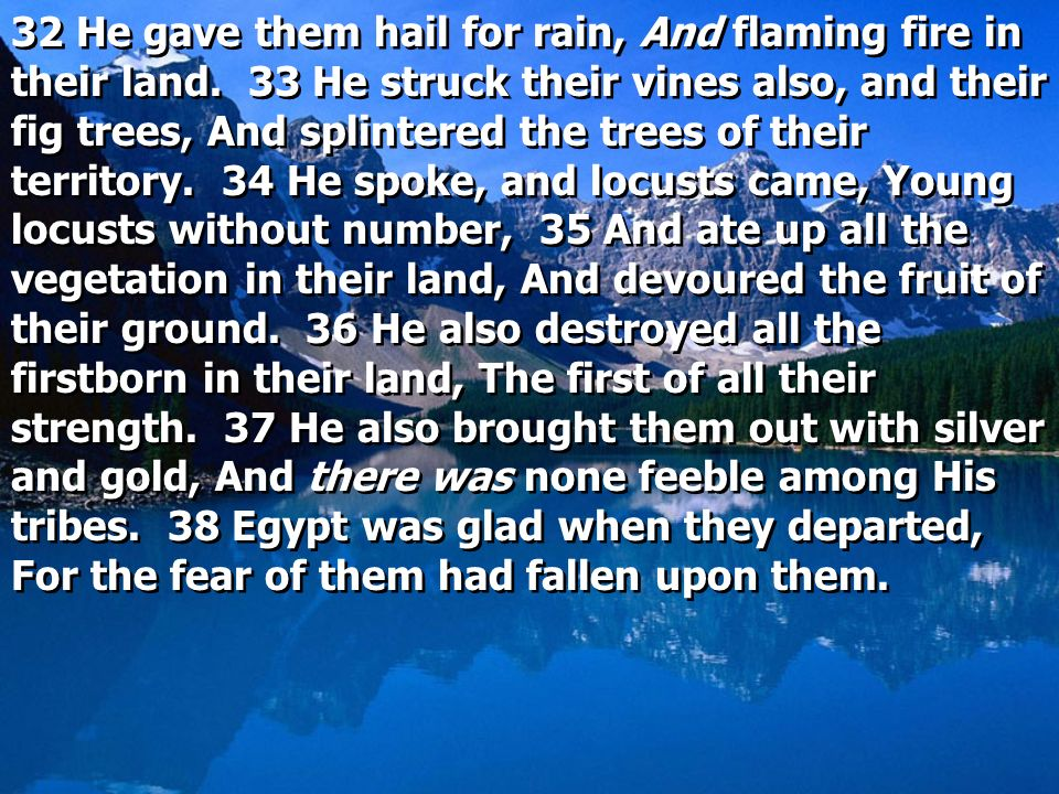 32 He gave them hail for rain, And flaming fire in their land. 33 He struck their vines also, and their fig trees, And splintered the trees of their t