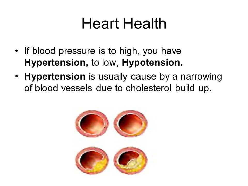 Heart Health If blood pressure is to high, you have Hypertension, to low, Hypotension. Hypertension is usually cause by a narrowing of blood vessels d