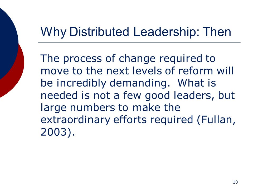 10 Why Distributed Leadership: Then The process of change required to move to the next levels of reform will be incredibly demanding. What is needed i