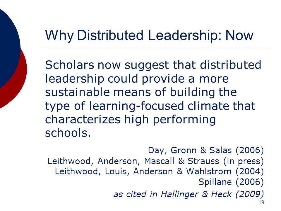 19 Why Distributed Leadership: Now Scholars now suggest that distributed leadership could provide a more sustainable means of building the type of lea