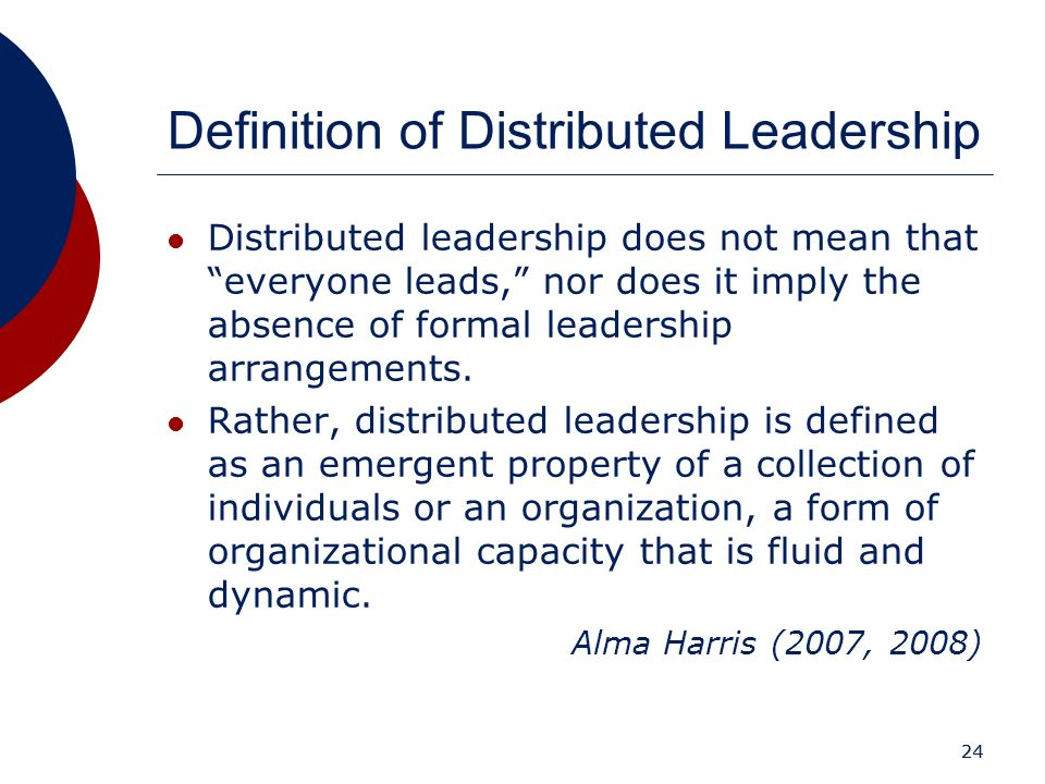 24 Definition of Distributed Leadership Distributed leadership does not mean that everyone leads, nor does it imply the absence of formal leadership a