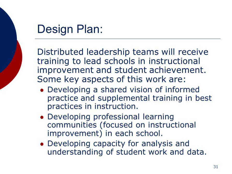 31 Design Plan: Distributed leadership teams will receive training to lead schools in instructional improvement and student achievement. Some key aspe