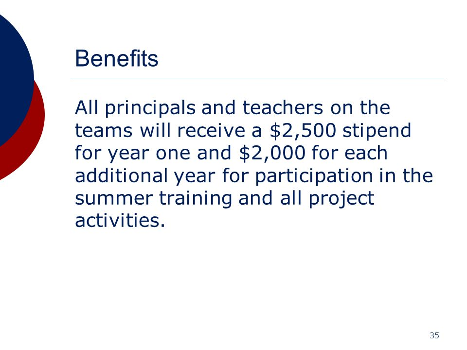 35 Benefits All principals and teachers on the teams will receive a $2,500 stipend for year one and $2,000 for each additional year for participation