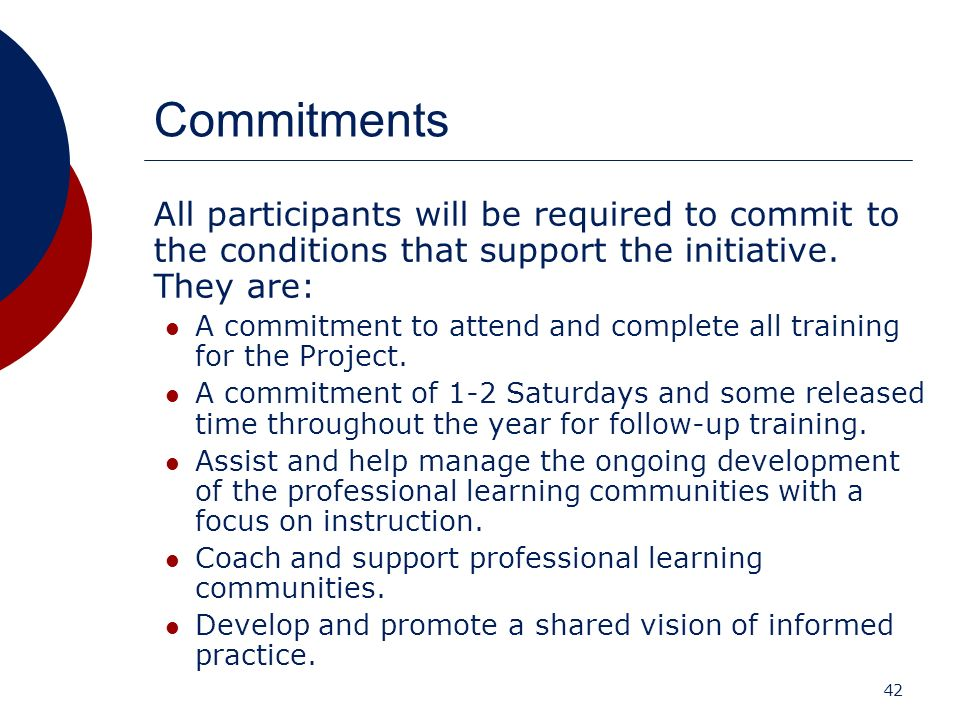 42 Commitments All participants will be required to commit to the conditions that support the initiative. They are: A commitment to attend and complet