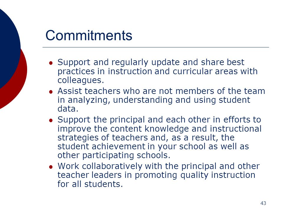 43 Commitments Support and regularly update and share best practices in instruction and curricular areas with colleagues. Assist teachers who are not