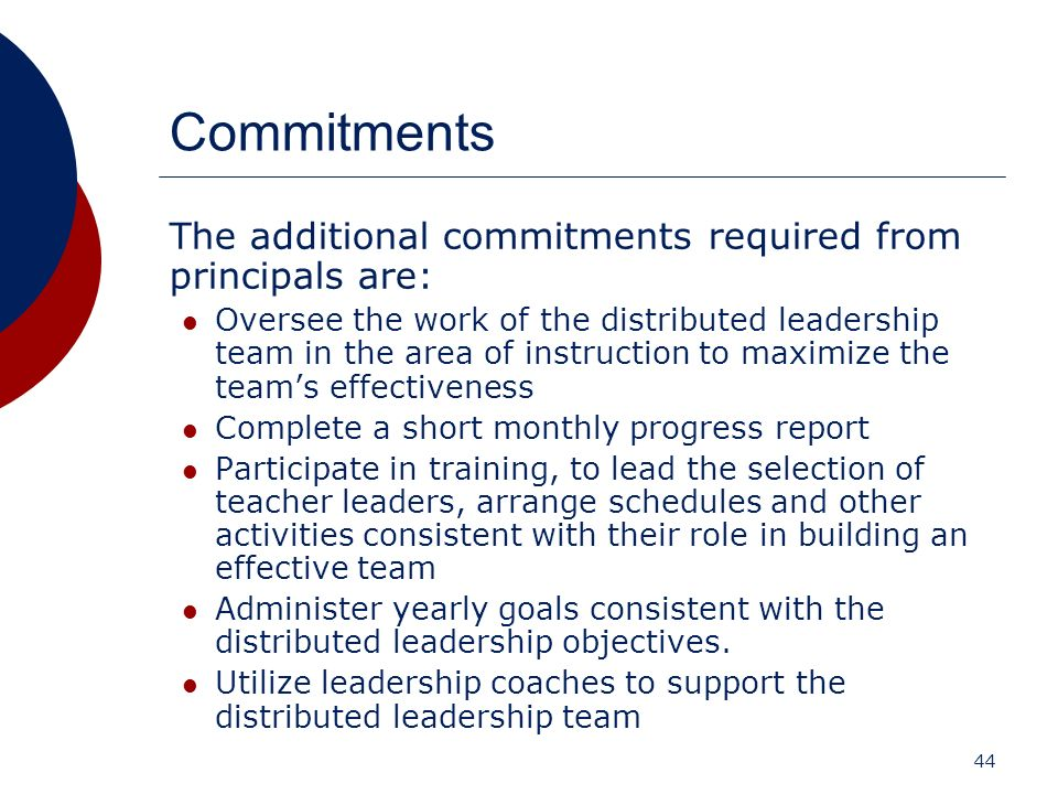 44 Commitments The additional commitments required from principals are: Oversee the work of the distributed leadership team in the area of instruction