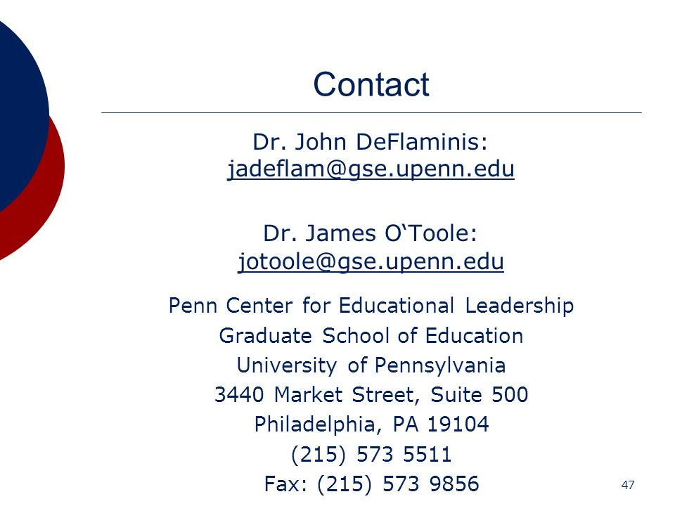 47 Contact Dr. John DeFlaminis: jadeflam@gse.upenn.edu jadeflam@gse.upenn.edu Dr. James OToole: jotoole@gse.upenn.edu jotoole@gse.upenn.edu Penn Cente