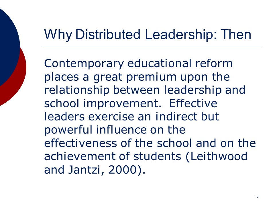 7 Why Distributed Leadership: Then Contemporary educational reform places a great premium upon the relationship between leadership and school improvem