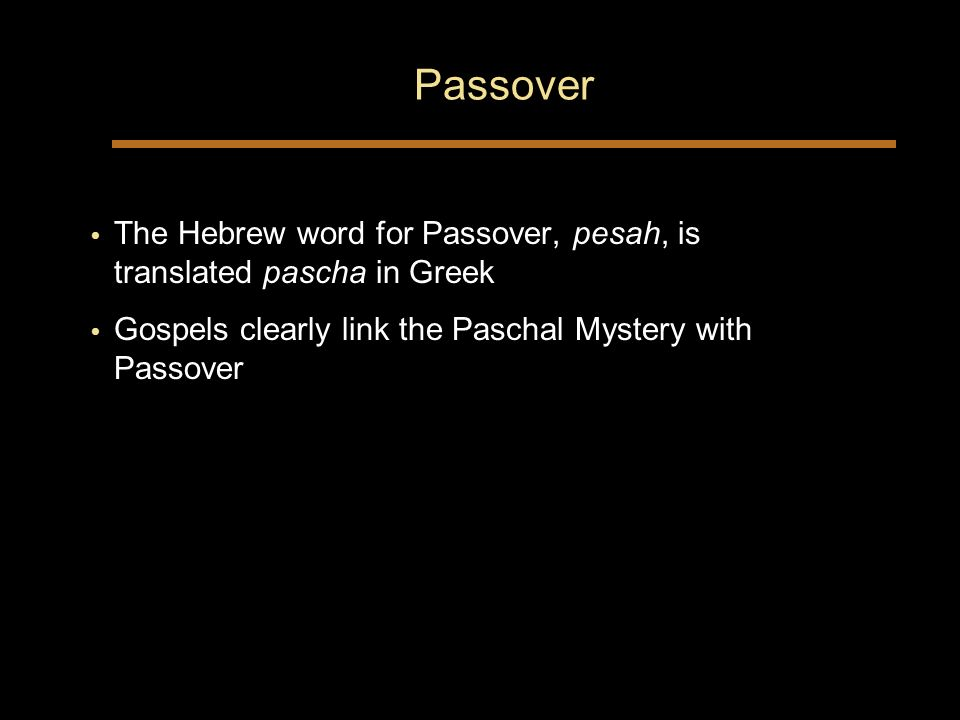 Passover The Hebrew word for Passover, pesah, is translated pascha in Greek Gospels clearly link the Paschal Mystery with Passover The Hebrew word for Passover, pesah, is translated pascha in Greek Gospels clearly link the Paschal Mystery with Passover