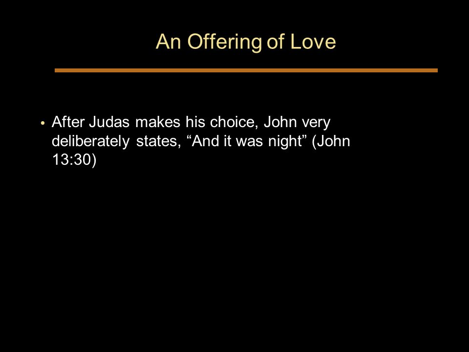 An Offering of Love After Judas makes his choice, John very deliberately states, And it was night (John 13:30)