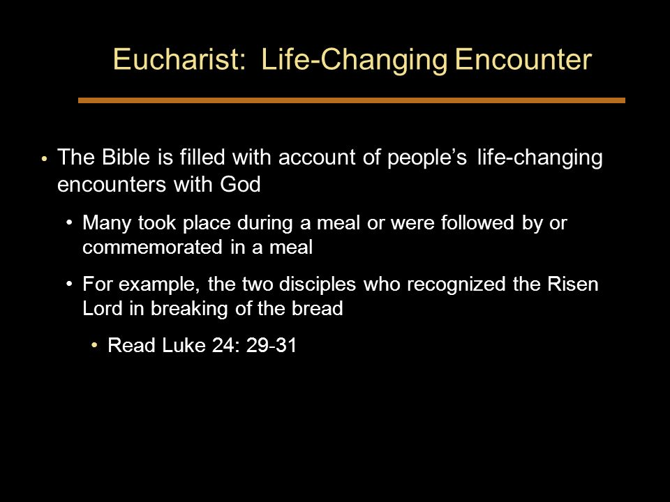 Eucharist: Life-Changing Encounter The Bible is filled with account of peoples life-changing encounters with God Many took place during a meal or were followed by or commemorated in a meal For example, the two disciples who recognized the Risen Lord in breaking of the bread Read Luke 24: 29-31 The Bible is filled with account of peoples life-changing encounters with God Many took place during a meal or were followed by or commemorated in a meal For example, the two disciples who recognized the Risen Lord in breaking of the bread Read Luke 24: 29-31