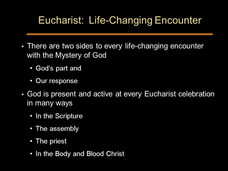 Eucharist: Life-Changing Encounter There are two sides to every life-changing encounter with the Mystery of God Gods part and Our response God is present and active at every Eucharist celebration in many ways In the Scripture The assembly The priest In the Body and Blood Christ There are two sides to every life-changing encounter with the Mystery of God Gods part and Our response God is present and active at every Eucharist celebration in many ways In the Scripture The assembly The priest In the Body and Blood Christ