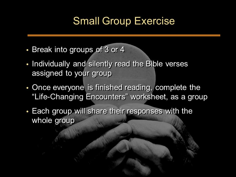 Small Group Exercise Break into groups of 3 or 4 Individually and silently read the Bible verses assigned to your group Once everyone is finished reading, complete the Life-Changing Encounters worksheet, as a group Each group will share their responses with the whole group Break into groups of 3 or 4 Individually and silently read the Bible verses assigned to your group Once everyone is finished reading, complete the Life-Changing Encounters worksheet, as a group Each group will share their responses with the whole group