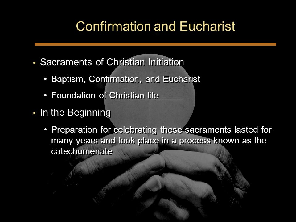 Confirmation and Eucharist Sacraments of Christian Initiation Baptism, Confirmation, and Eucharist Foundation of Christian life In the Beginning Preparation for celebrating these sacraments lasted for many years and took place in a process known as the catechumenate Sacraments of Christian Initiation Baptism, Confirmation, and Eucharist Foundation of Christian life In the Beginning Preparation for celebrating these sacraments lasted for many years and took place in a process known as the catechumenate