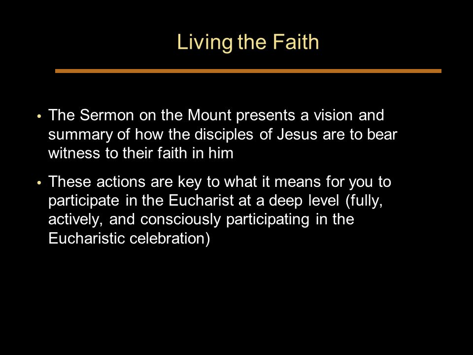 Living the Faith The Sermon on the Mount presents a vision and summary of how the disciples of Jesus are to bear witness to their faith in him These actions are key to what it means for you to participate in the Eucharist at a deep level (fully, actively, and consciously participating in the Eucharistic celebration) The Sermon on the Mount presents a vision and summary of how the disciples of Jesus are to bear witness to their faith in him These actions are key to what it means for you to participate in the Eucharist at a deep level (fully, actively, and consciously participating in the Eucharistic celebration)