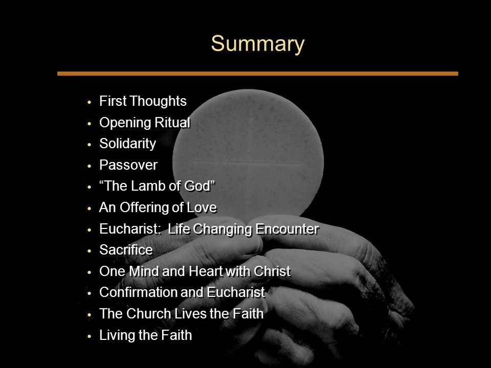Summary First Thoughts Opening Ritual Solidarity Passover The Lamb of God An Offering of Love Eucharist: Life Changing Encounter Sacrifice One Mind and Heart with Christ Confirmation and Eucharist The Church Lives the Faith Living the Faith First Thoughts Opening Ritual Solidarity Passover The Lamb of God An Offering of Love Eucharist: Life Changing Encounter Sacrifice One Mind and Heart with Christ Confirmation and Eucharist The Church Lives the Faith Living the Faith