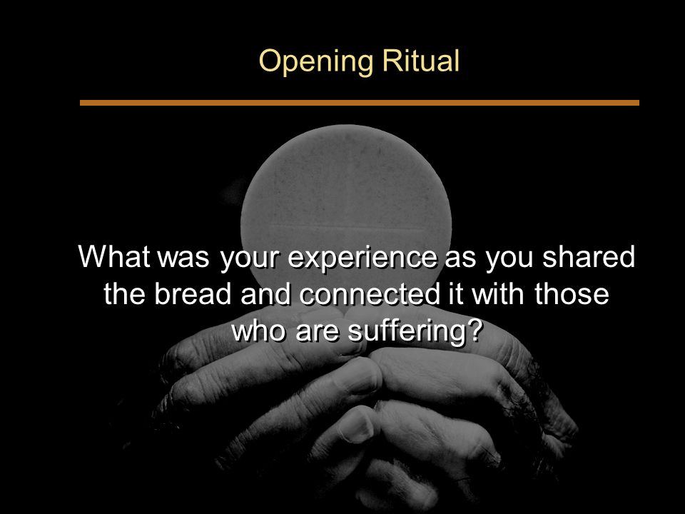 Opening Ritual What was your experience as you shared the bread and connected it with those who are suffering