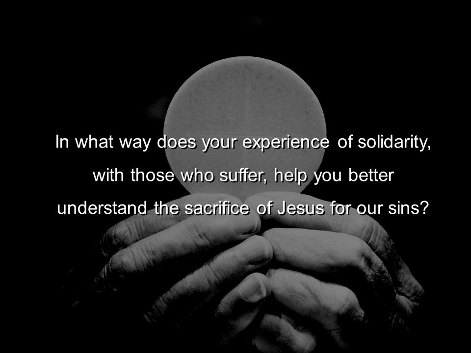 In what way does your experience of solidarity, with those who suffer, help you better understand the sacrifice of Jesus for our sins