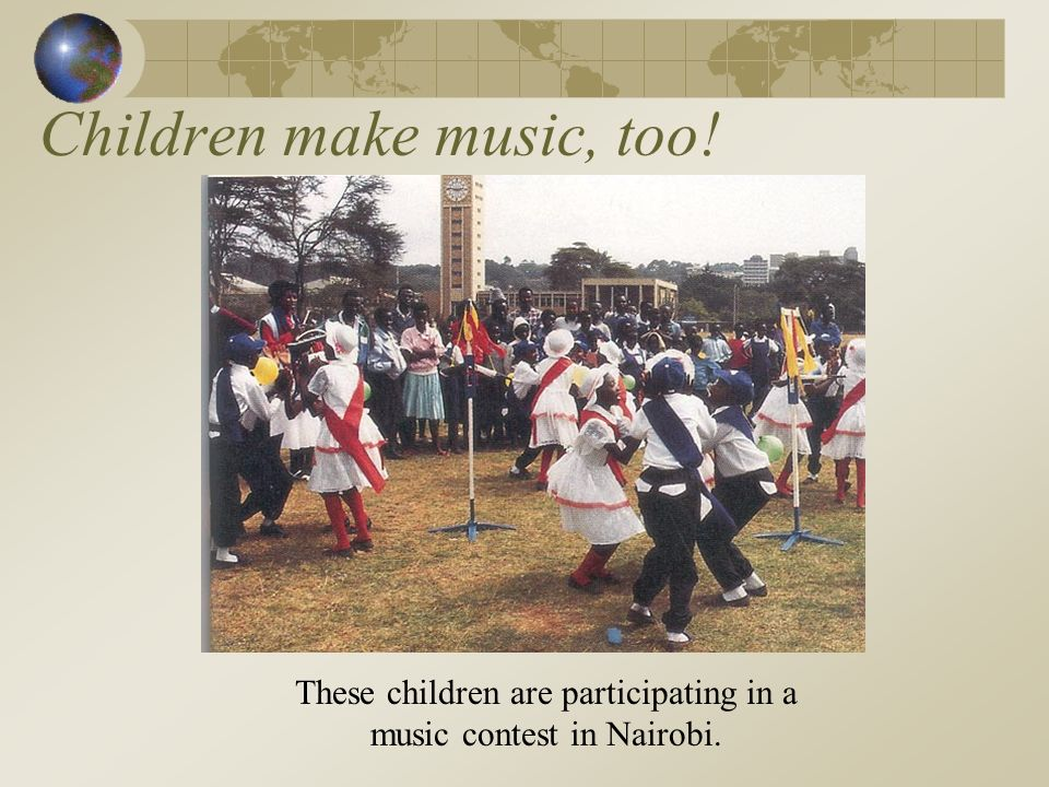Children make music, too! These children are participating in a music contest in Nairobi.